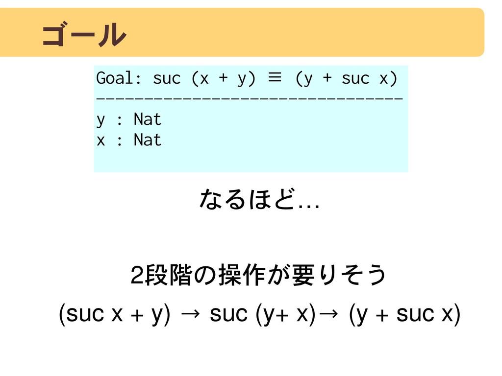 ゴール なるほど… 2段階の操作が要りそう (suc x + y) → suc (y+ x)→...