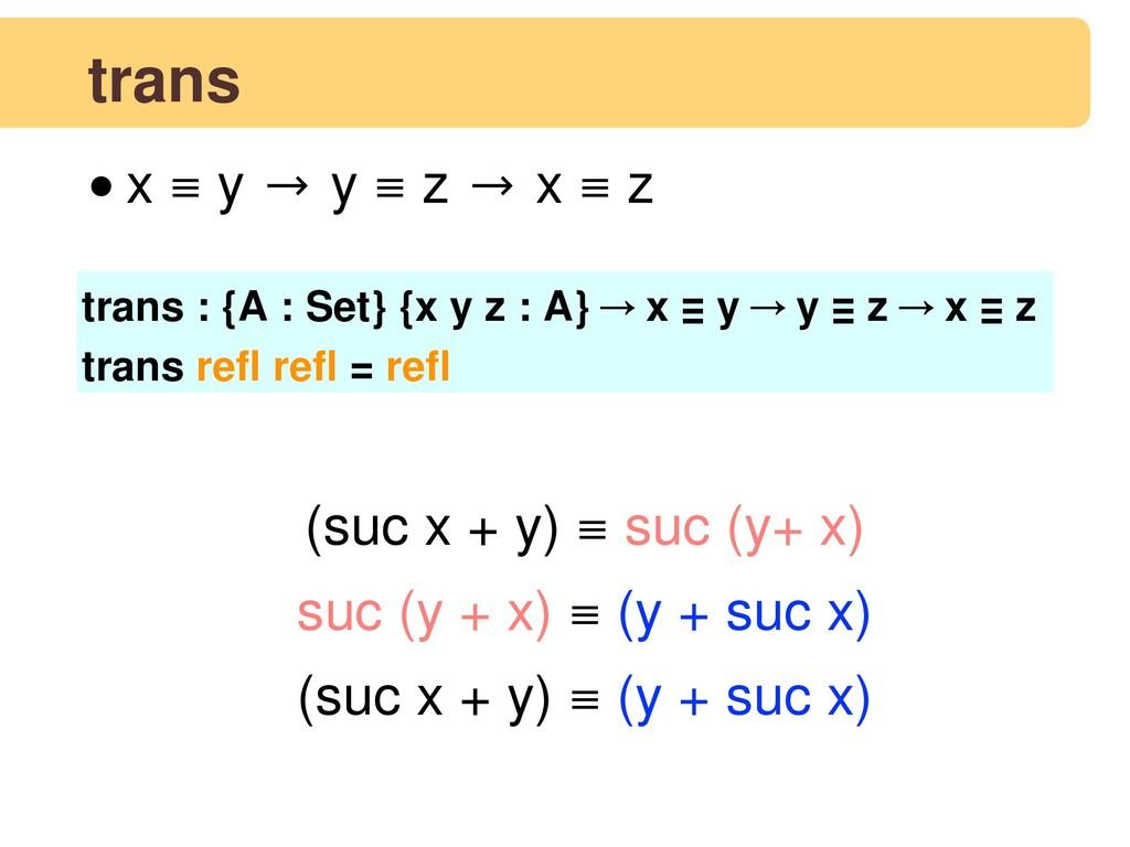 trans •x ≡ y → y ≡ z → x ≡ z trans : {A : Set} ...