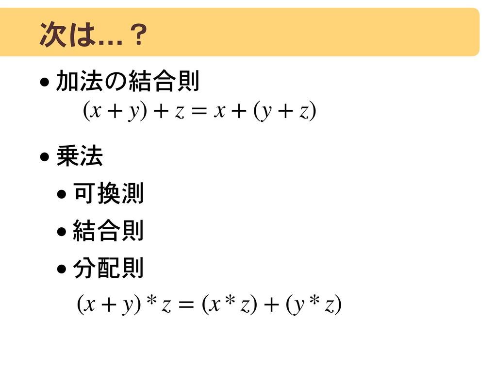 次は…? •加法の結合則 •乗法 •可換測 •結合則 •分配則 (x + y) + z = x...