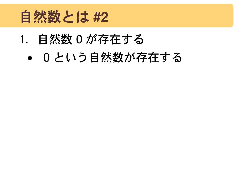 自然数とは #2 1. 自然数 0 が存在する • 0 という自然数が存在する