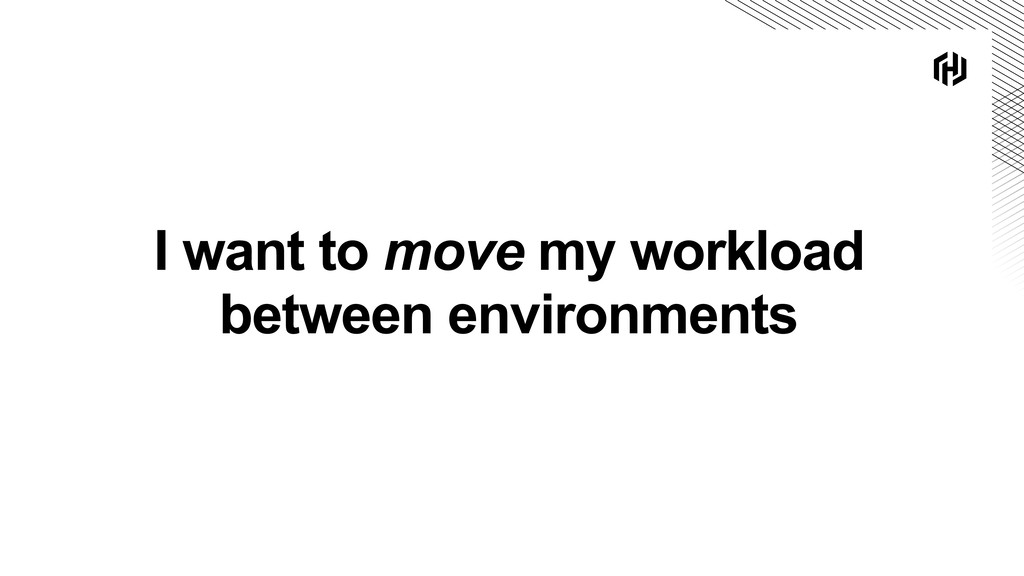 I want to move my workload between environments