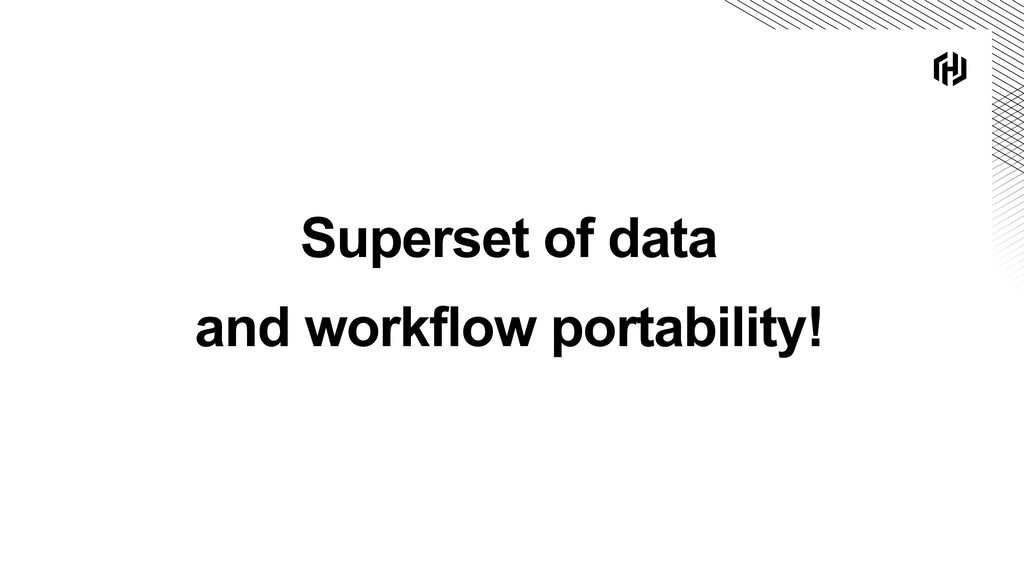 Superset of data and workflow portability!