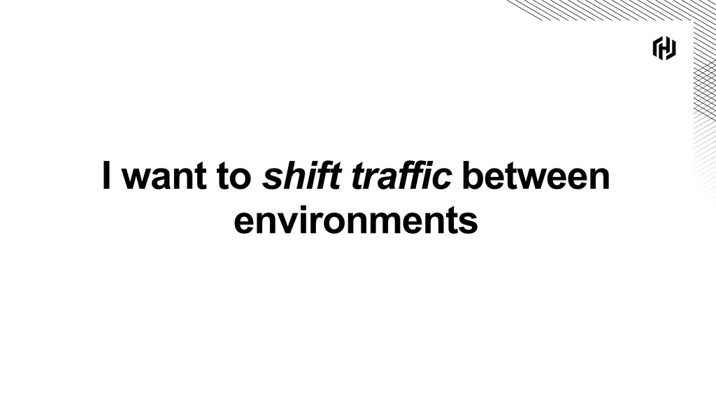 I want to shift traffic between environments