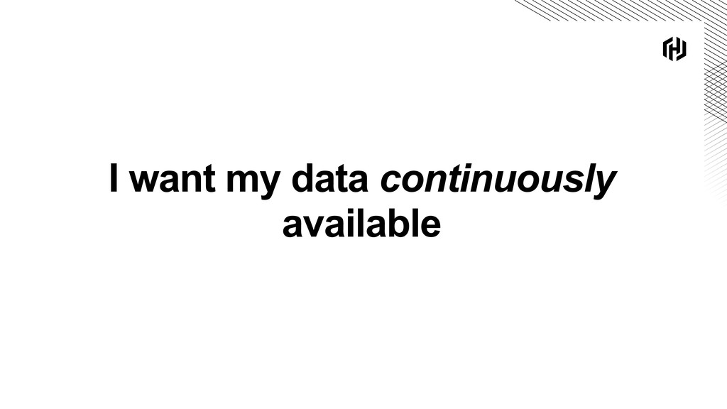 I want my data continuously available