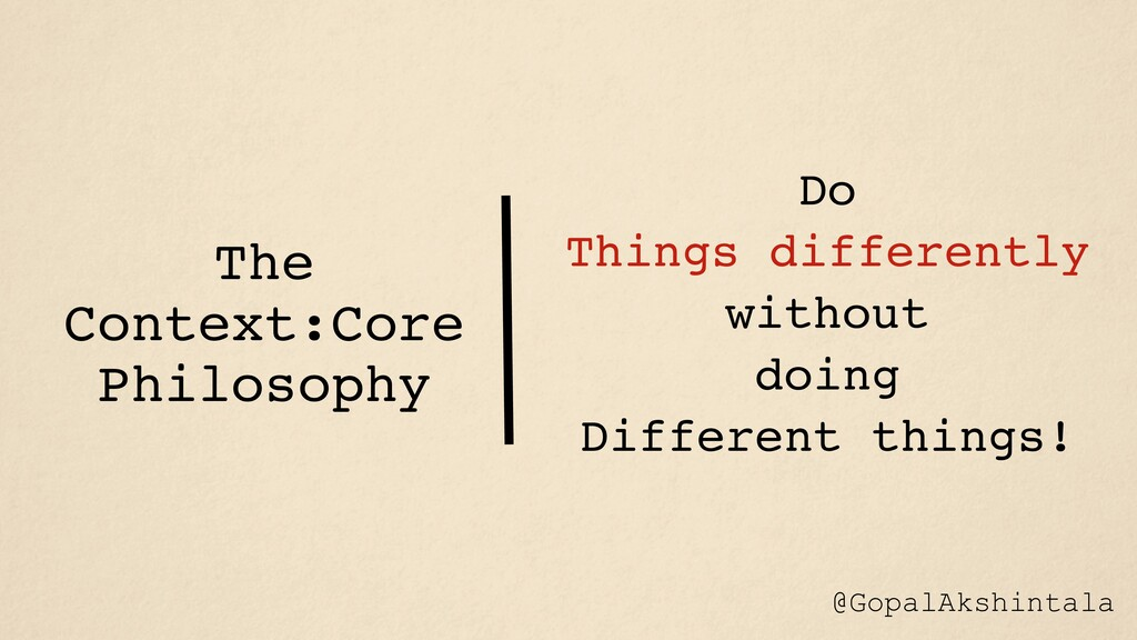 The Context:Core Philosophy Do Things different...