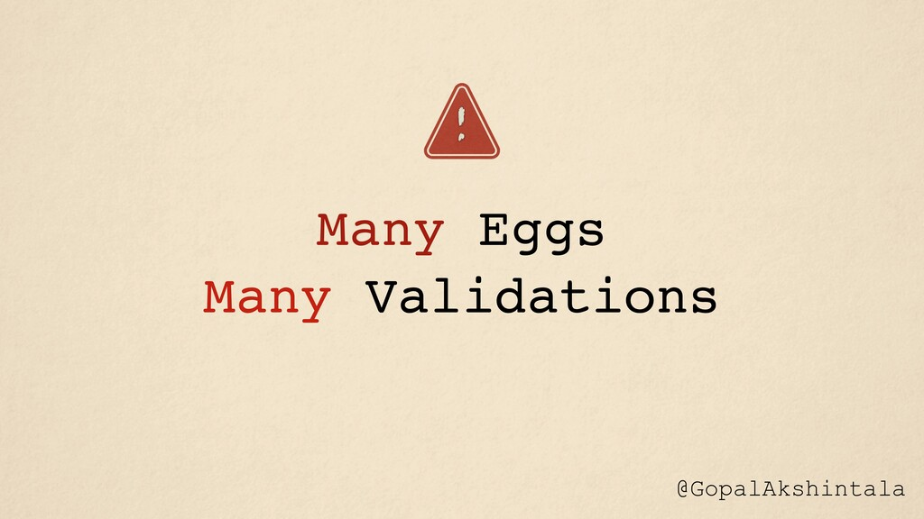 Many Eggs Many Validations ! @GopalAkshintala