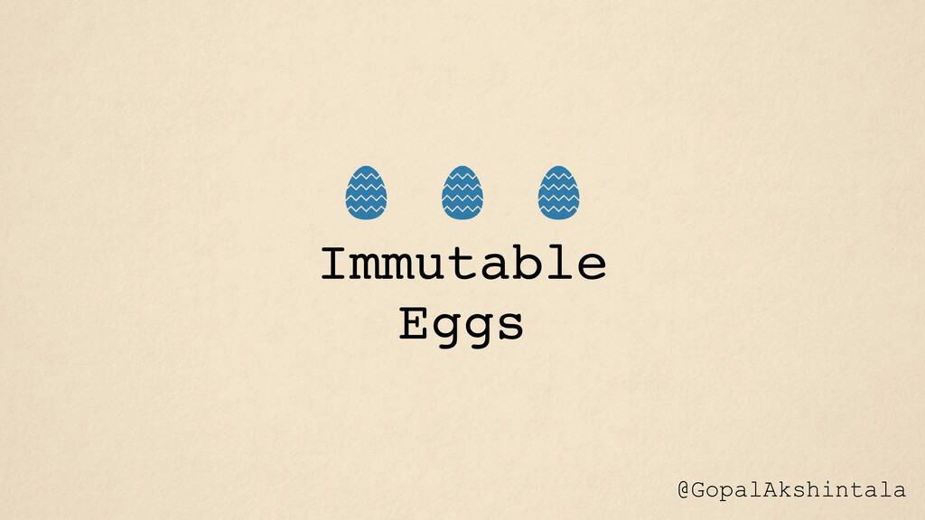 Immutable Eggs @GopalAkshintala