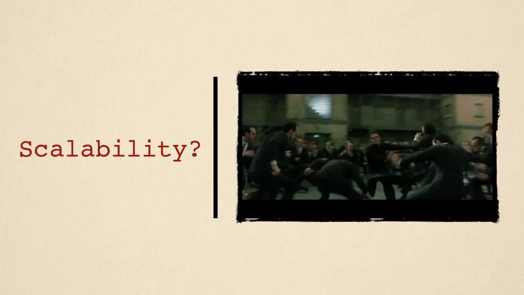 Scalability?
