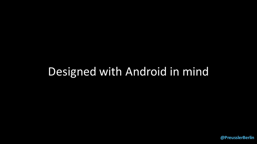 @PreusslerBerlin Designed with Android in mind