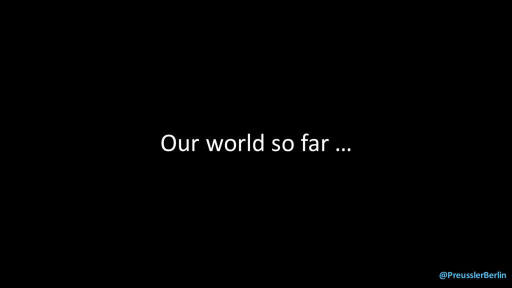 @PreusslerBerlin Our world so far …