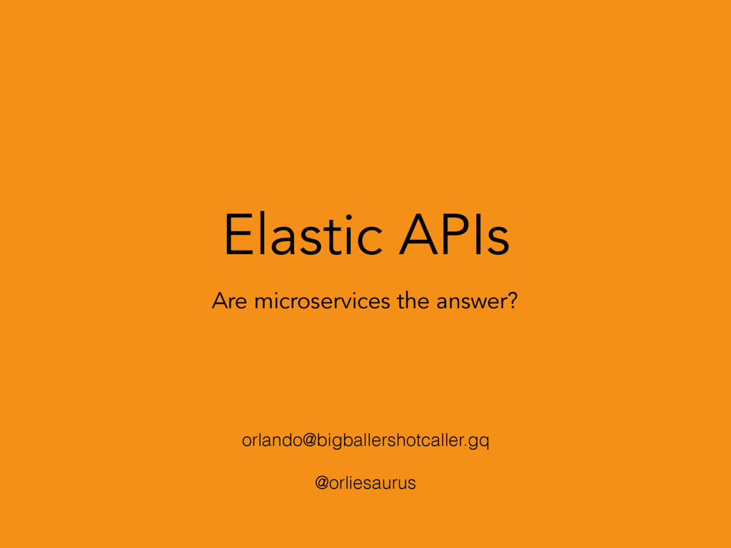 Elastic APIs Are microservices the answer? orla...