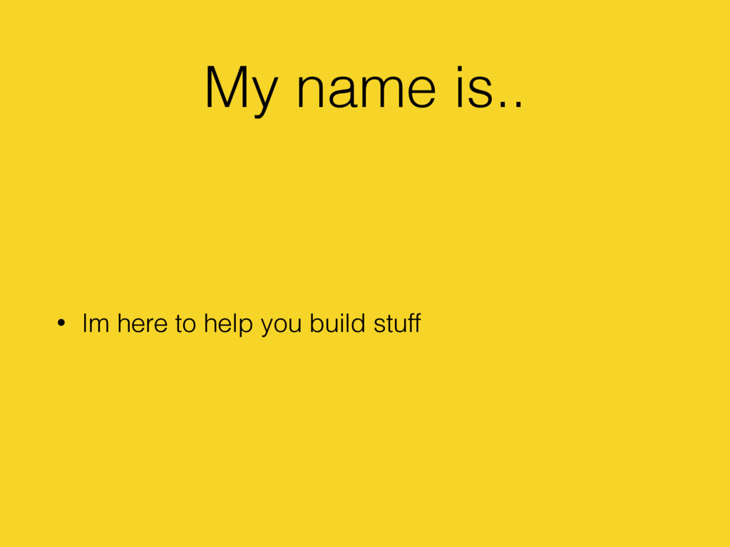 My name is.. • Im here to help you build stuff