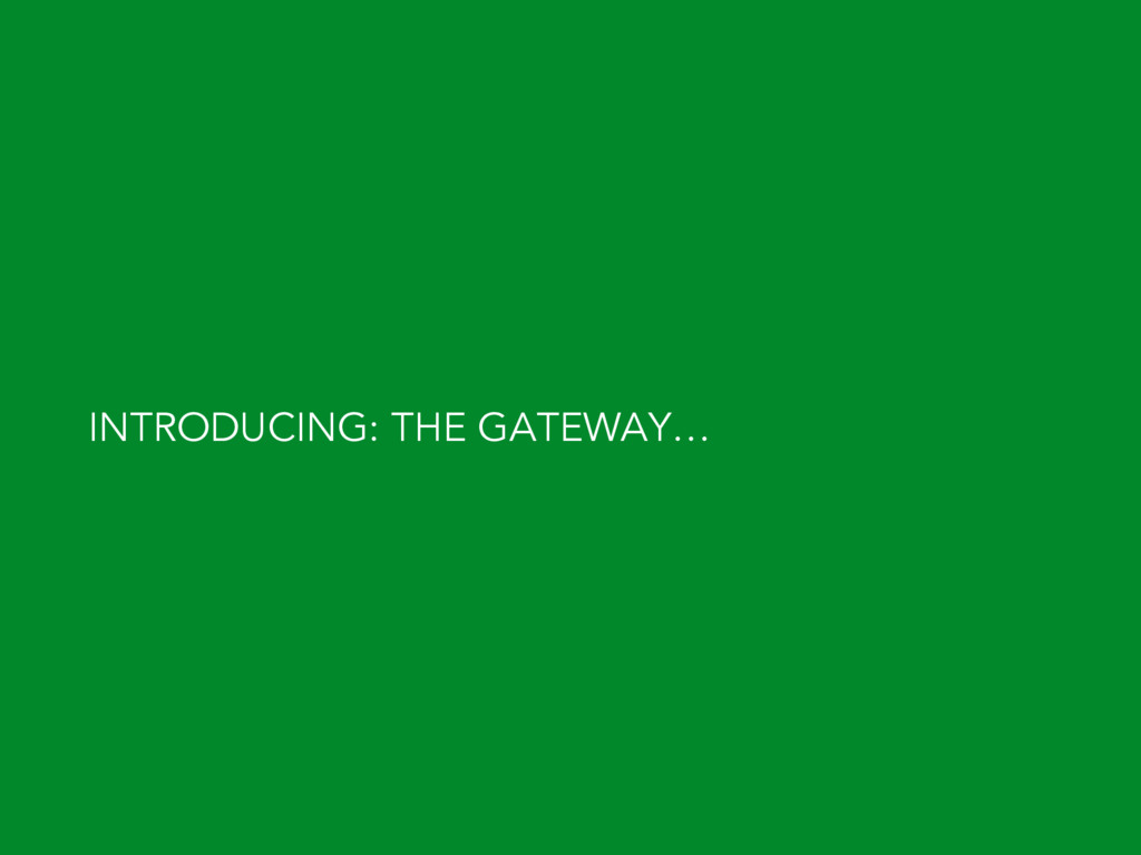 INTRODUCING: THE GATEWAY…