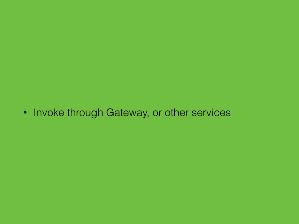 • Invoke through Gateway, or other services