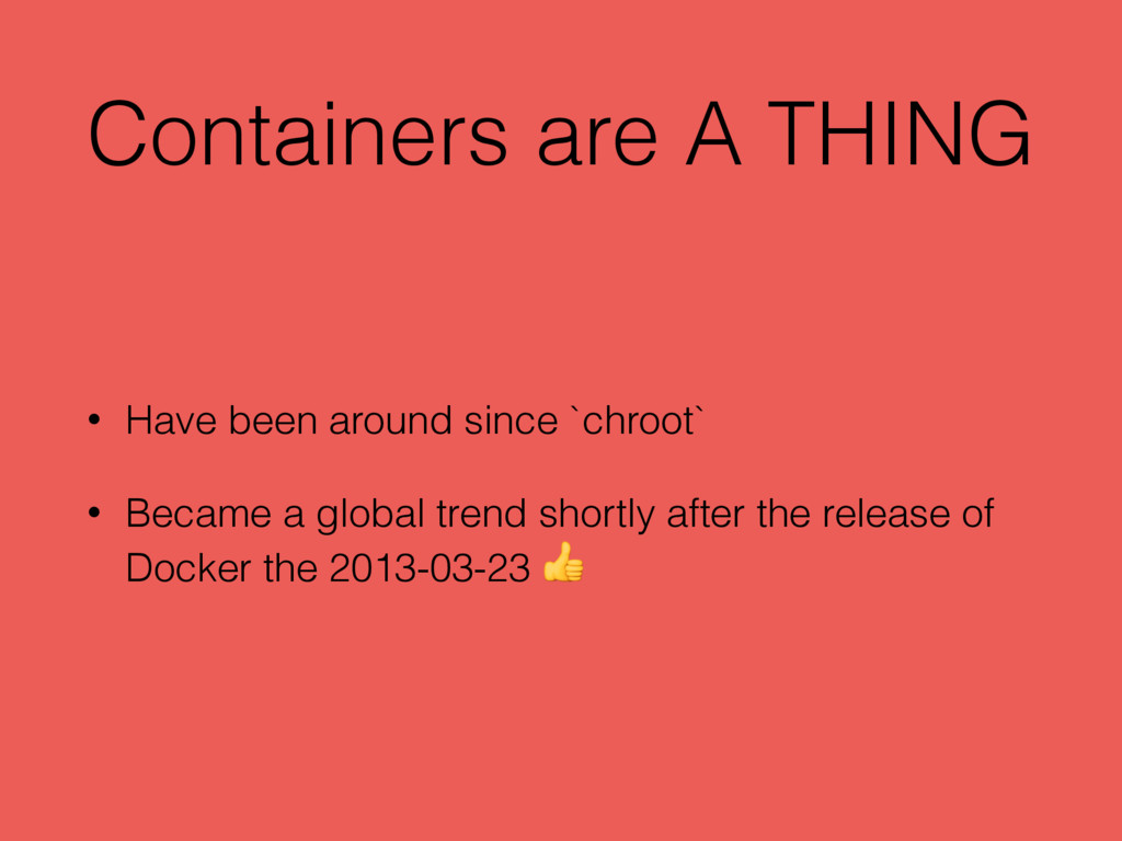 Containers are A THING • Have been around since...