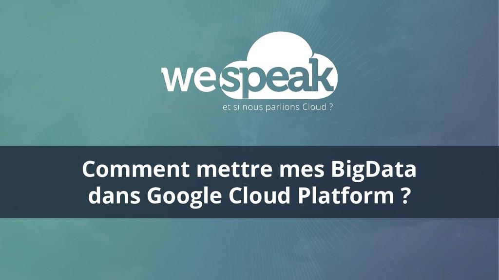 Comment mettre mes BigData dans Google Cloud Pl...