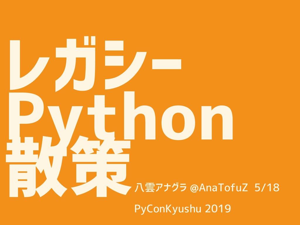 レガシー Python 散策 八雲アナグラ @AnaTofuZ 5/18  PyConKy...