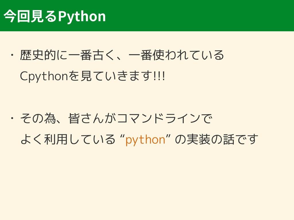 Python • 歴史的に一番古く、一番使われている Cpythonを見ていきます!!! •...