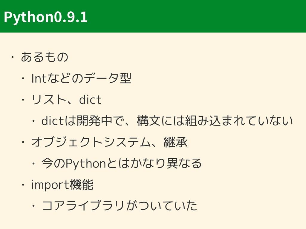 Python0.9.1 • あるもの • Intなどのデータ型 • リスト、dict • di...