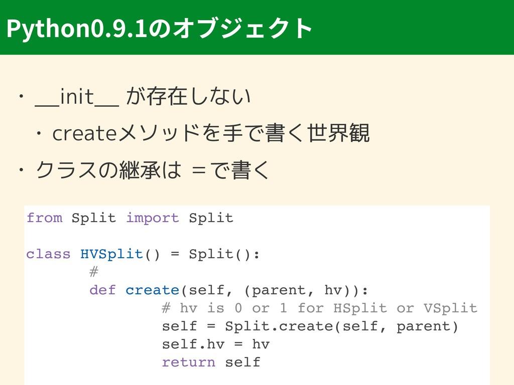 Python0.9.1 • __init__ が存在しない • createメソッドを手で書く...