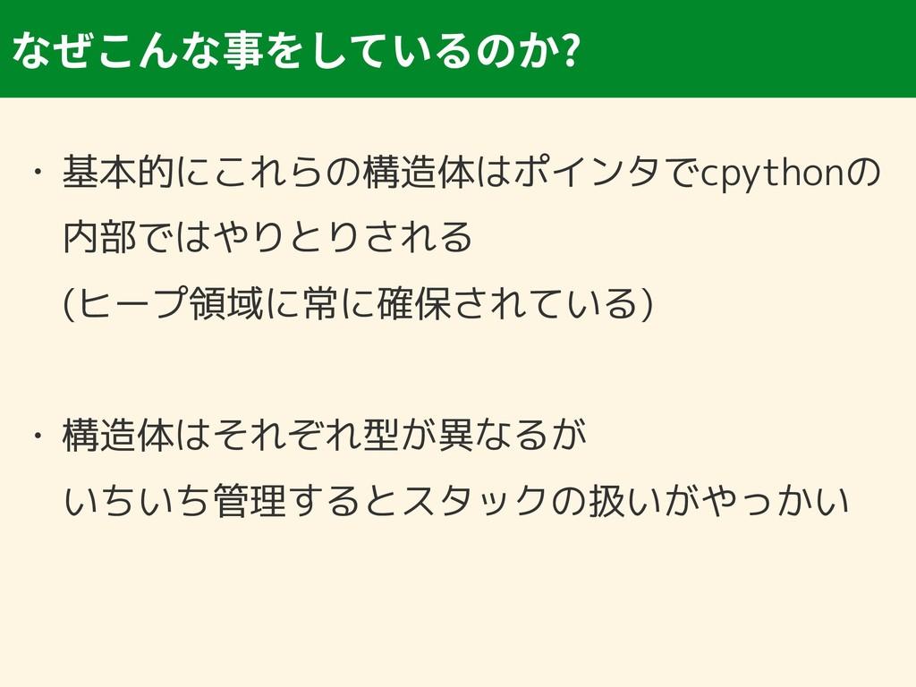? • 基本的にこれらの構造体はポインタでcpythonの 内部ではやりとりされる (ヒープ...