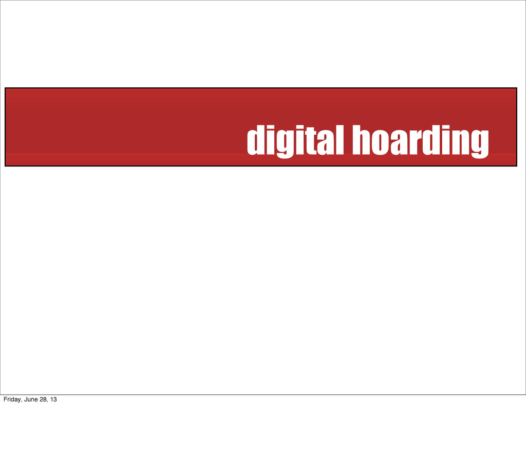 digital hoarding Friday, June 28, 13