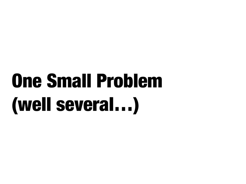 One Small Problem (well several…)