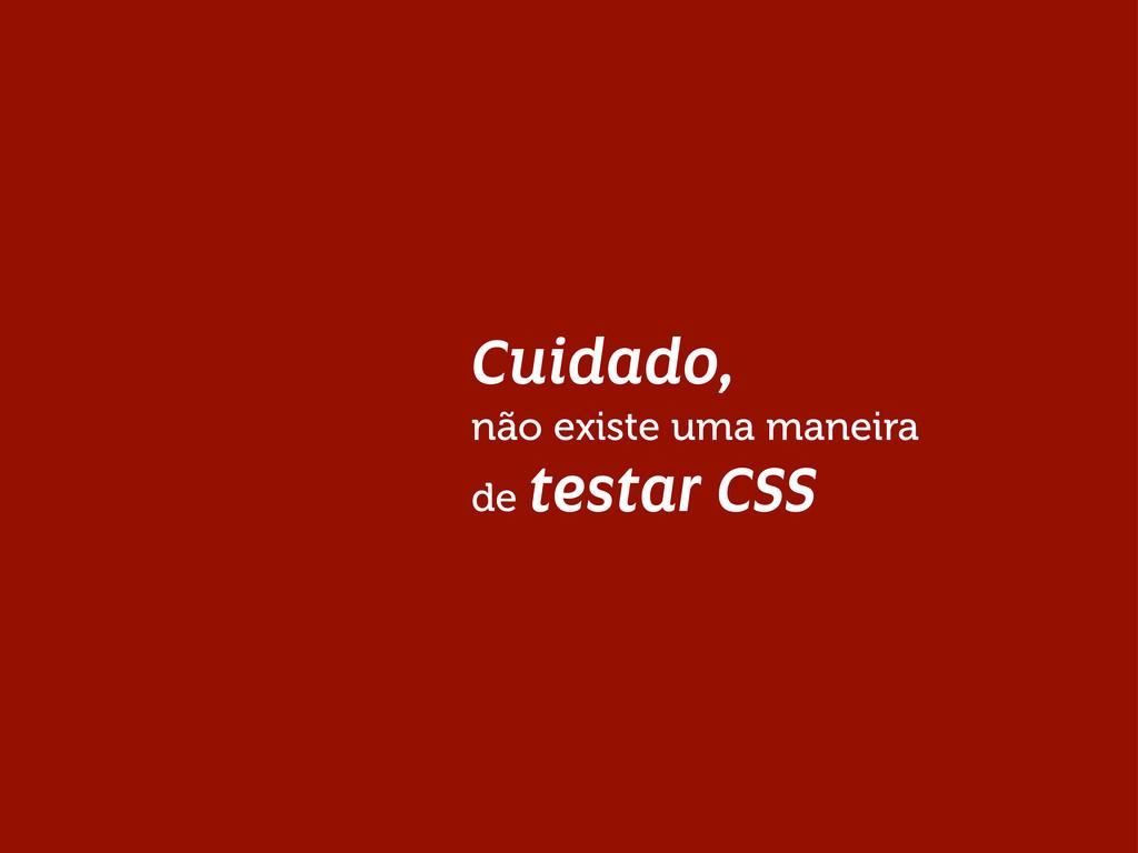 Cuidado, não existe uma maneira de testar CSS