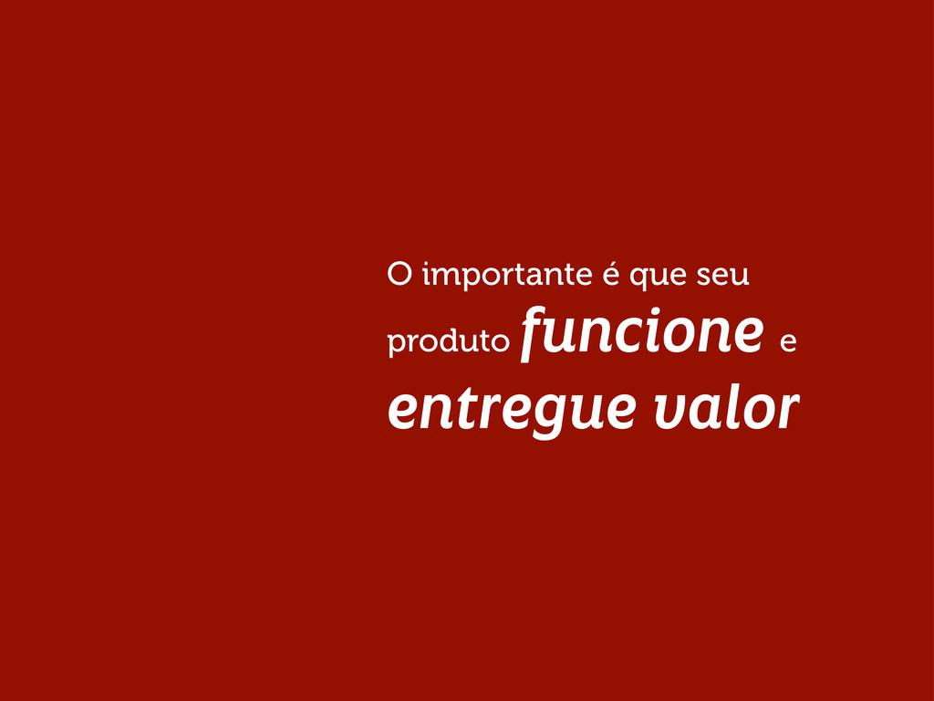 O importante é que seu produto funcione e entre...