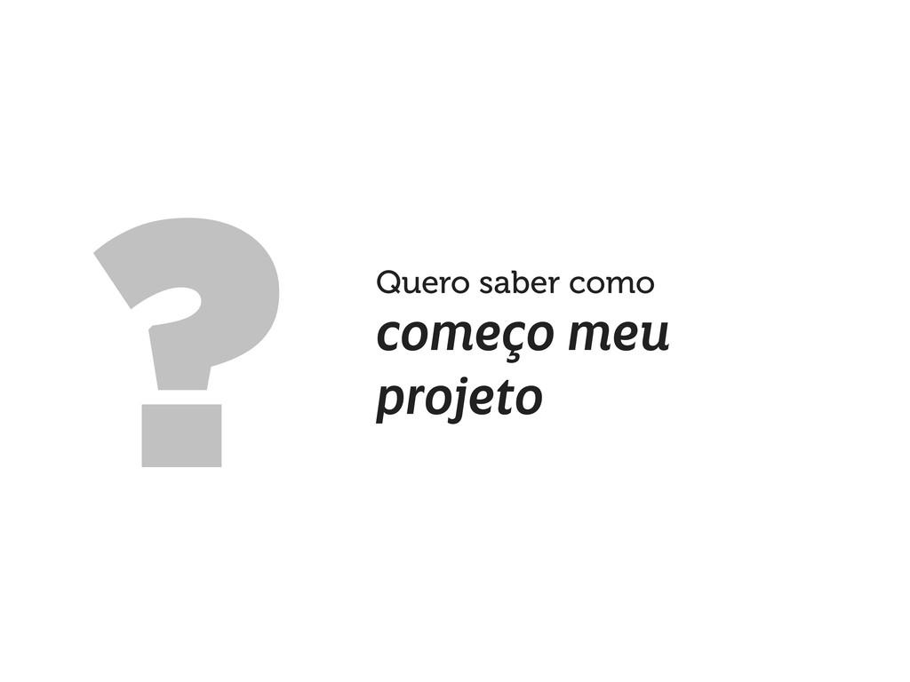 Quero saber como começo meu projeto ?