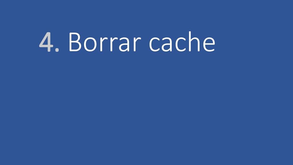 4. Borrar cache