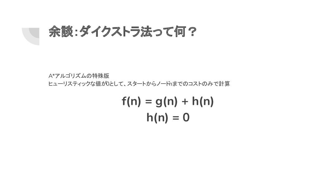 余談:ダイクストラ法って何? A*アルゴリズムの特殊版 ヒューリスティックな値が0として、スタ...
