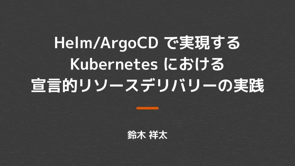 Helm/ArgoCD で実現する Kubernetes における 宣言的リソースデリバリーの...