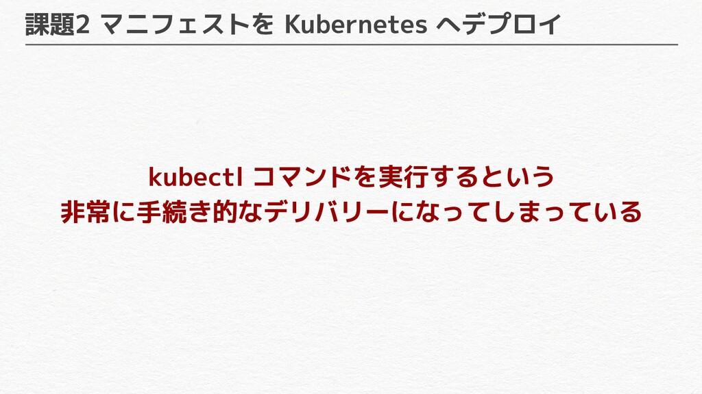 課題2 マニフェストを Kubernetes へデプロイ kubectl コマンドを実行すると...