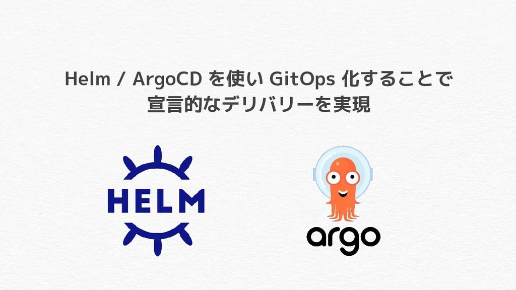 Helm / ArgoCD を使い GitOps 化することで 宣言的なデリバリーを実現