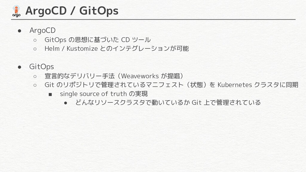 ArgoCD / GitOps ● ArgoCD ○ GitOps の思想に基づいた CD...