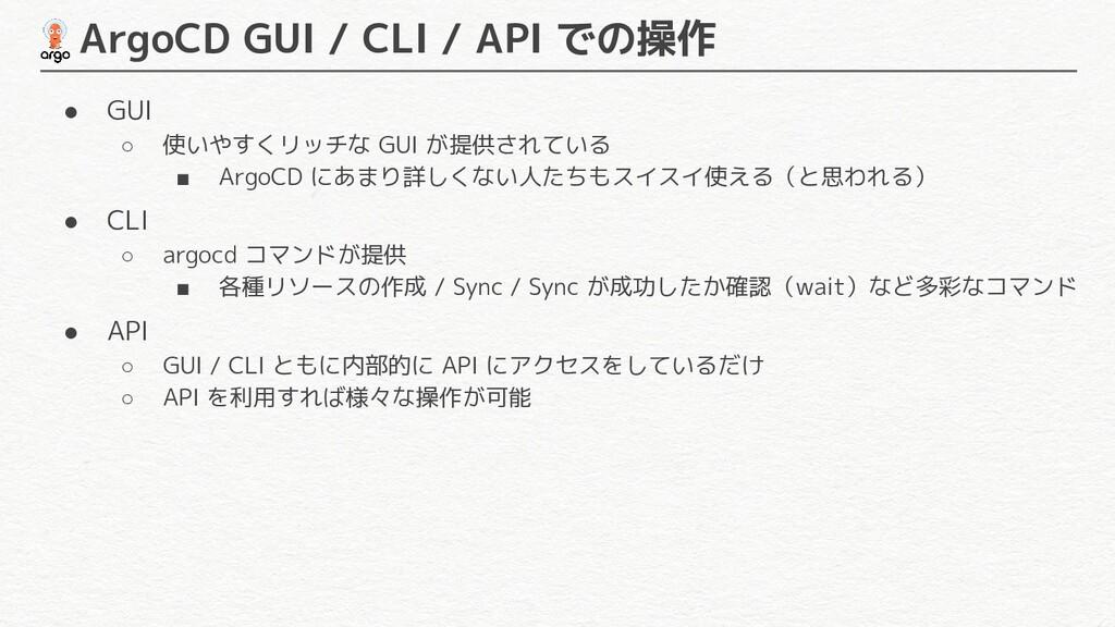 ArgoCD GUI / CLI / API での操作 ● GUI ○ 使いやすくリッチな ...