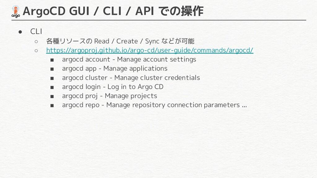 ArgoCD GUI / CLI / API での操作 ● CLI ○ 各種リソースの Re...