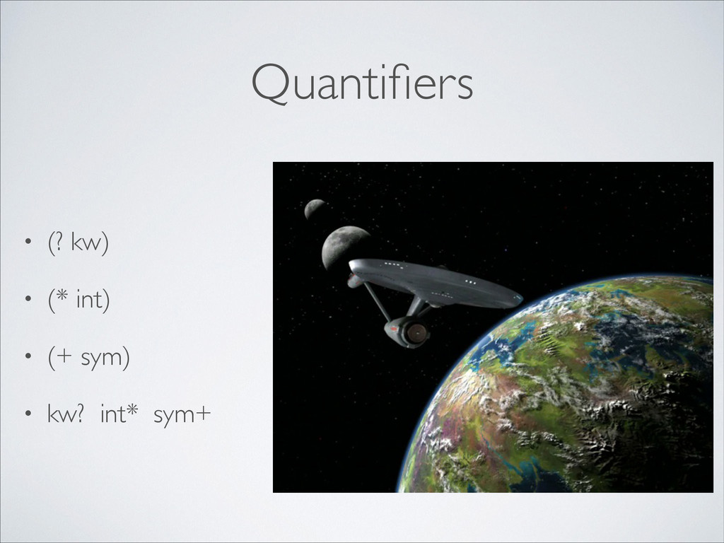 Quantifiers • (? kw)  • (* int)  • (+ sym) ...