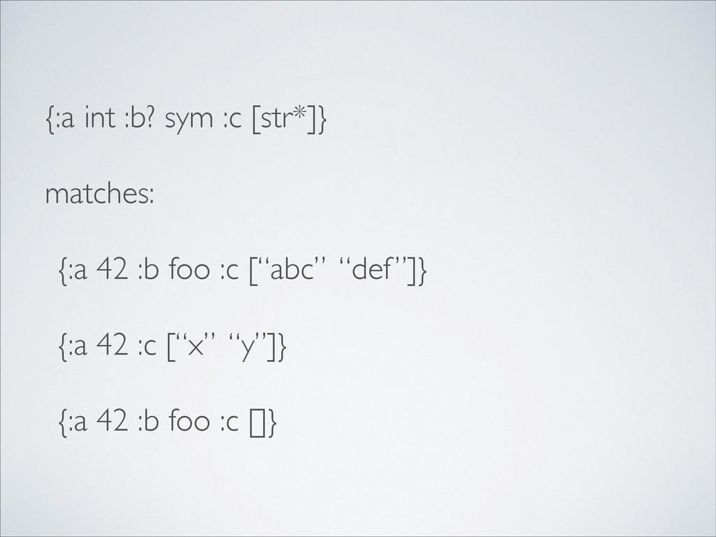 {:a int :b? sym :c [str*]}  matches:  {:a 4...