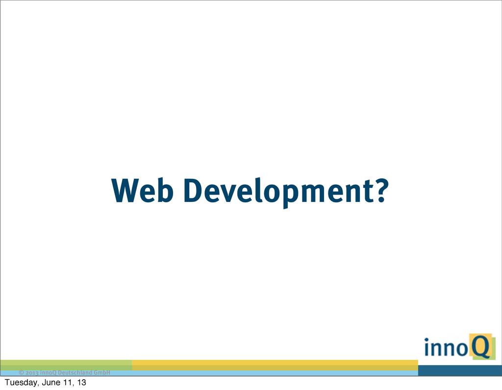 © 2013 innoQ Deutschland GmbH Web Development? ...