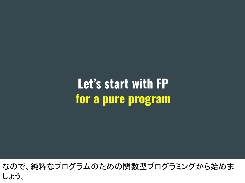 Let's start with FP for a pure program なので、純粋なプ...