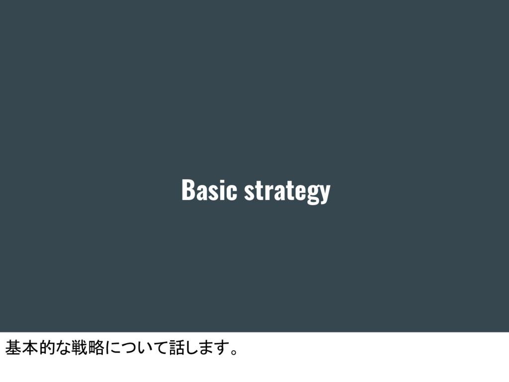 Basic strategy 基本的な戦略について話します。