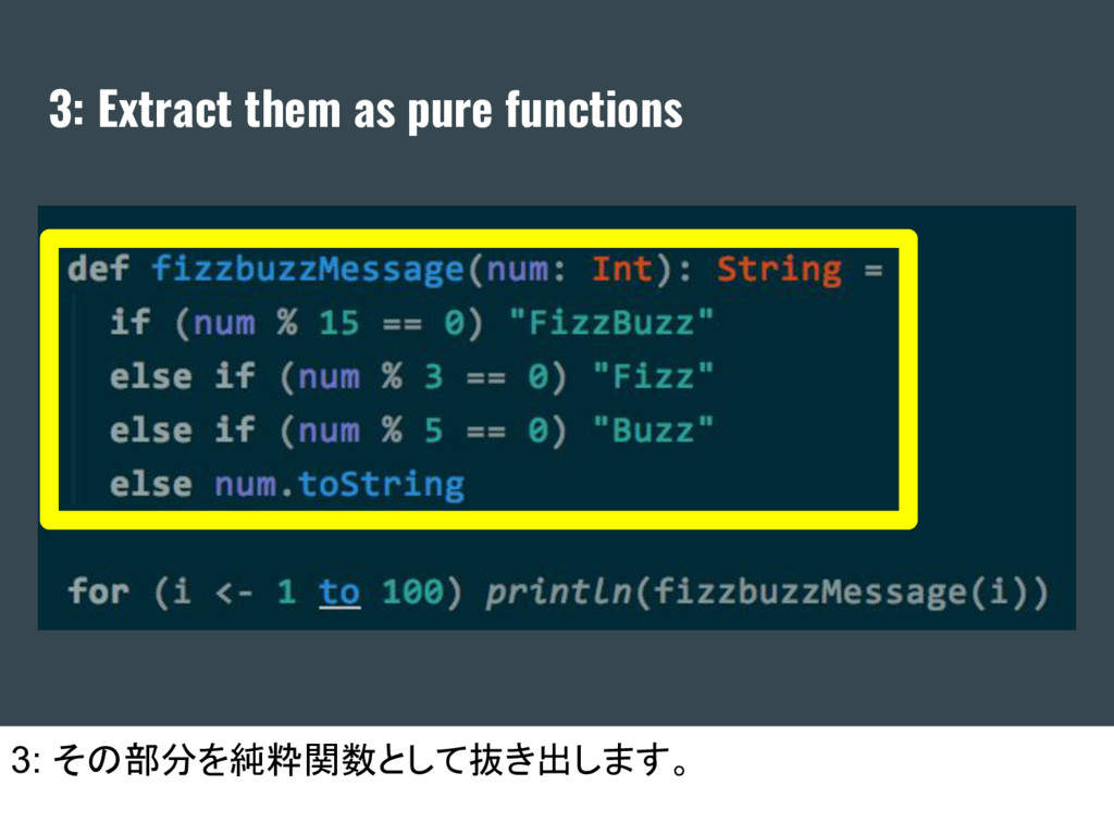 3: Extract them as pure functions 3: その部分を純粋関数と...