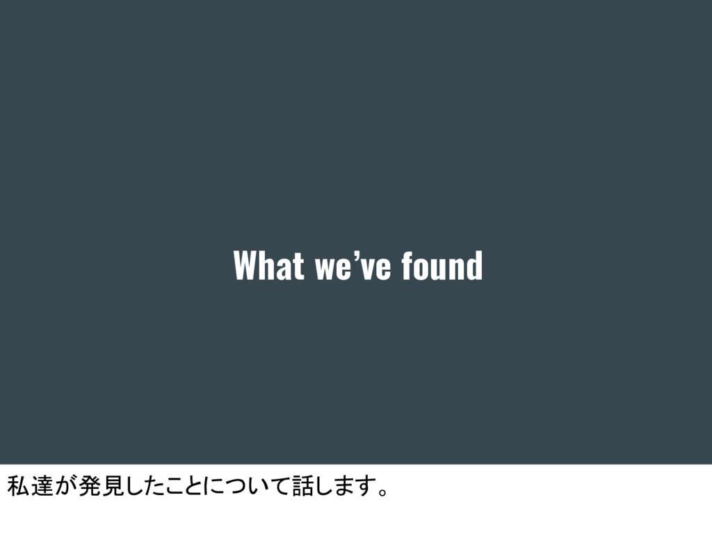 What we've found 私達が発見したことについて話します。