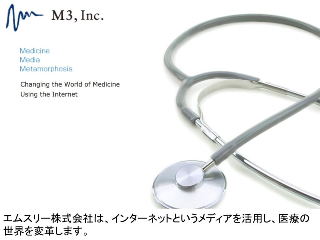 エムスリー株式会社は、インターネットというメディアを活用し、医療の 世界を変革します。