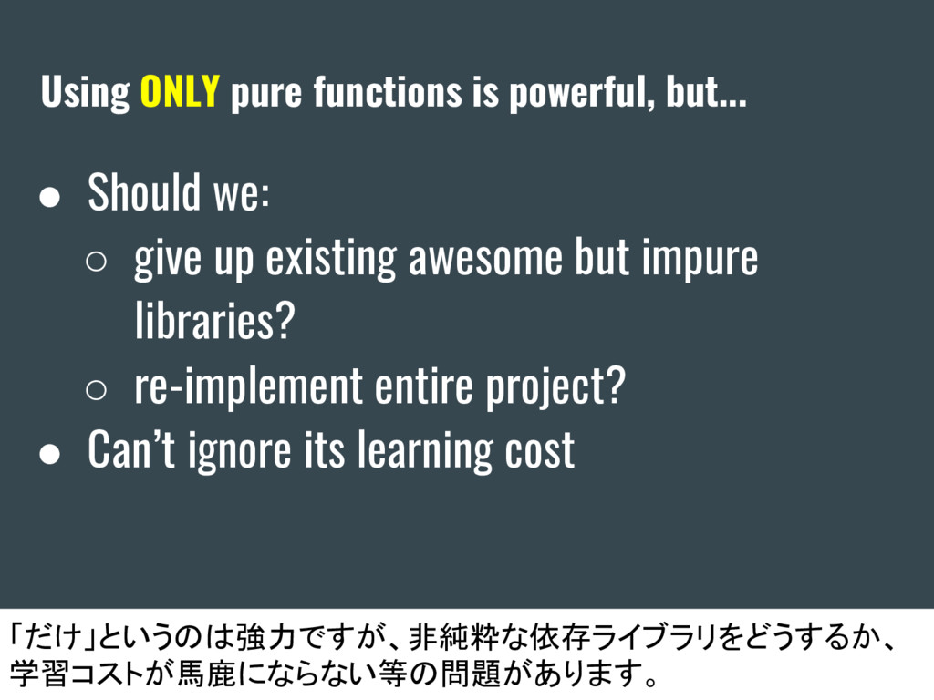Using ONLY pure functions is powerful, but... ●...