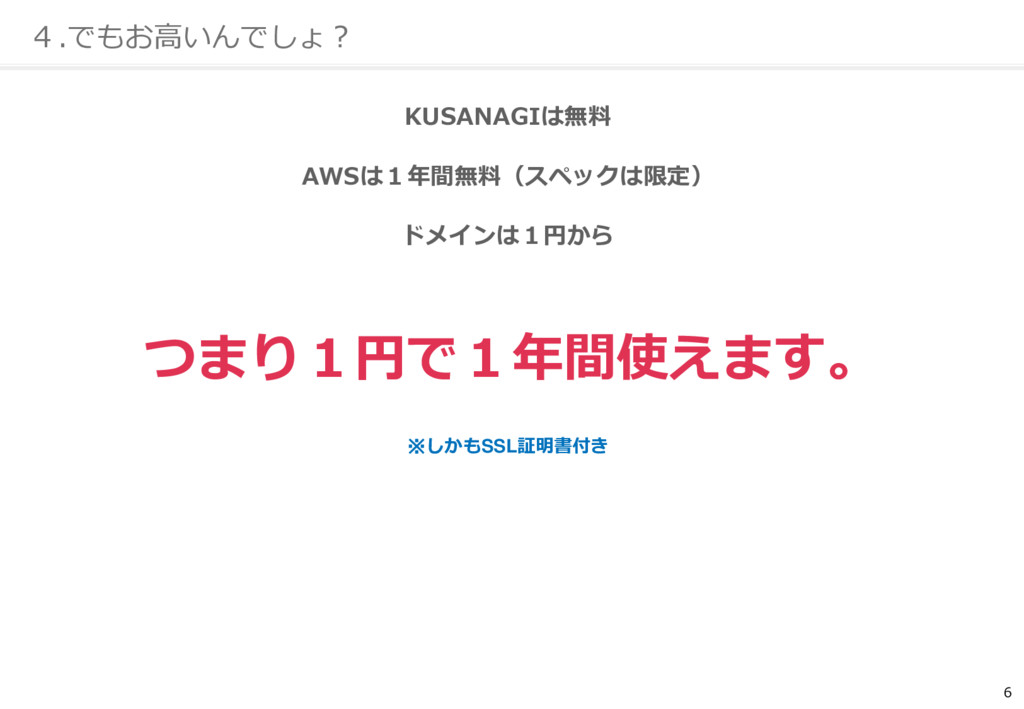 6 4.でもお高いんでしょ? KUSANAGIは無料 AWSは1年間無料(スペックは限定) ド...