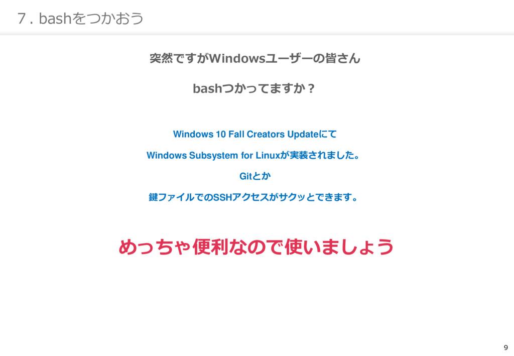 9 7. bashをつかおう 突然ですがWindowsユーザーの皆さん bashつかってますか...