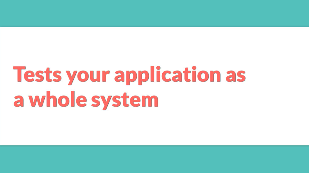 Tests your application as a whole system